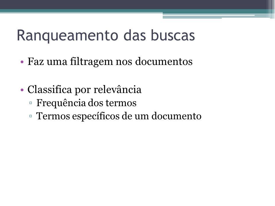 Ranqueamento das buscas •Faz uma filtragem nos documentos •Classifica por relevância ▫Frequência dos termos ▫Termos específicos de um documento