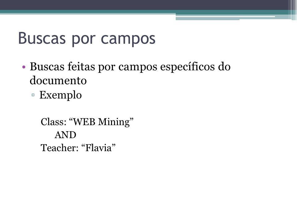 Buscas por campos •Buscas feitas por campos específicos do documento ▫Exemplo Class: WEB Mining AND Teacher: Flavia