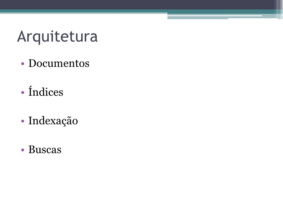 Arquitetura •Documentos •Índices •Indexação •Buscas