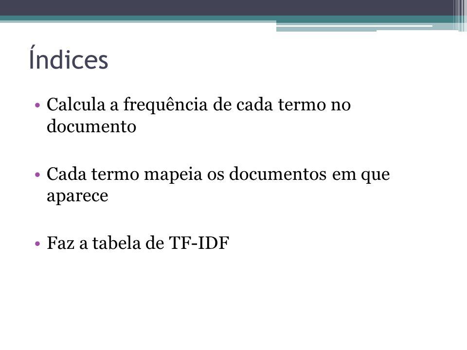 Índices •Calcula a frequência de cada termo no documento •Cada termo mapeia os documentos em que aparece •Faz a tabela de TF-IDF