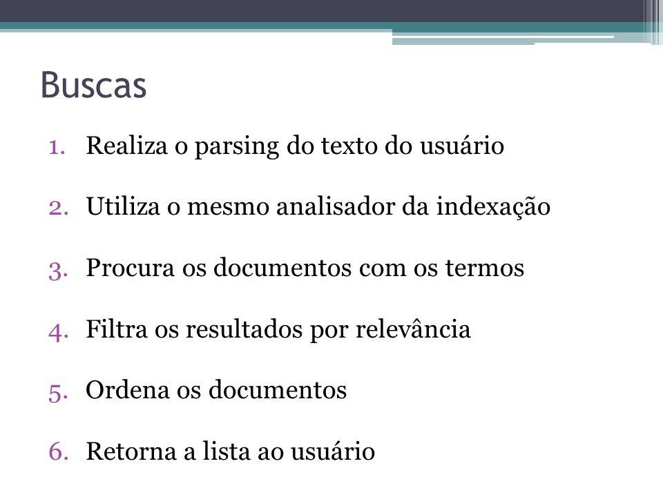 Buscas 1.Realiza o parsing do texto do usuário 2.Utiliza o mesmo analisador da indexação 3.Procura os documentos com os termos 4.Filtra os resultados