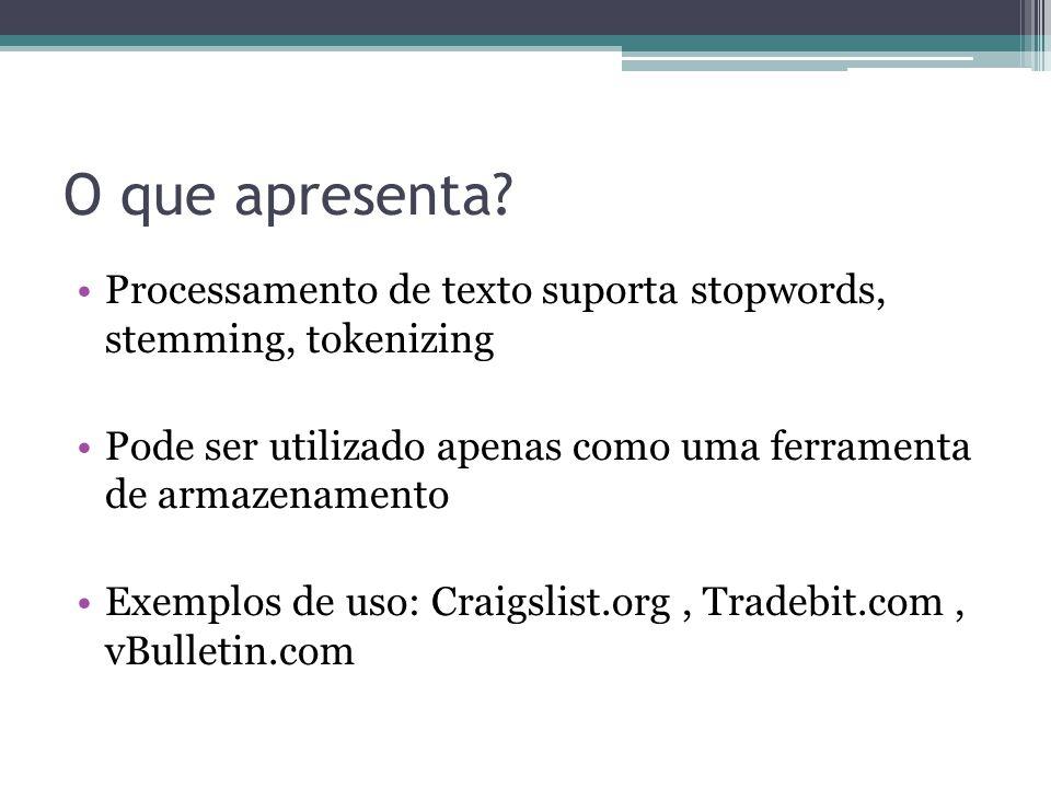 O que apresenta? •Processamento de texto suporta stopwords, stemming, tokenizing •Pode ser utilizado apenas como uma ferramenta de armazenamento •Exem