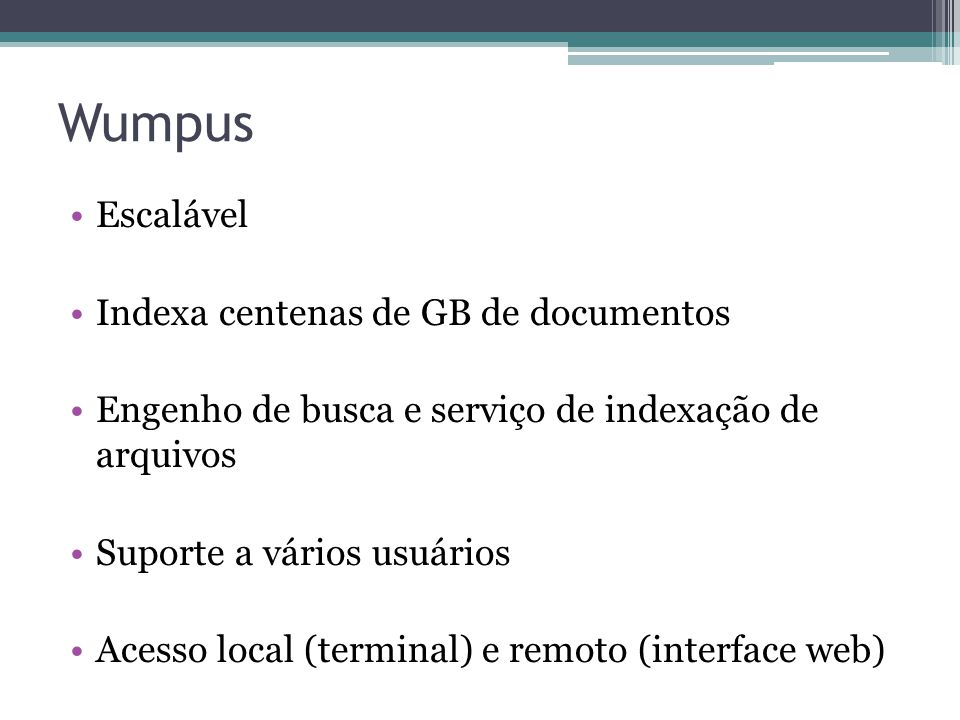 Wumpus •Escalável •Indexa centenas de GB de documentos •Engenho de busca e serviço de indexação de arquivos •Suporte a vários usuários •Acesso local (