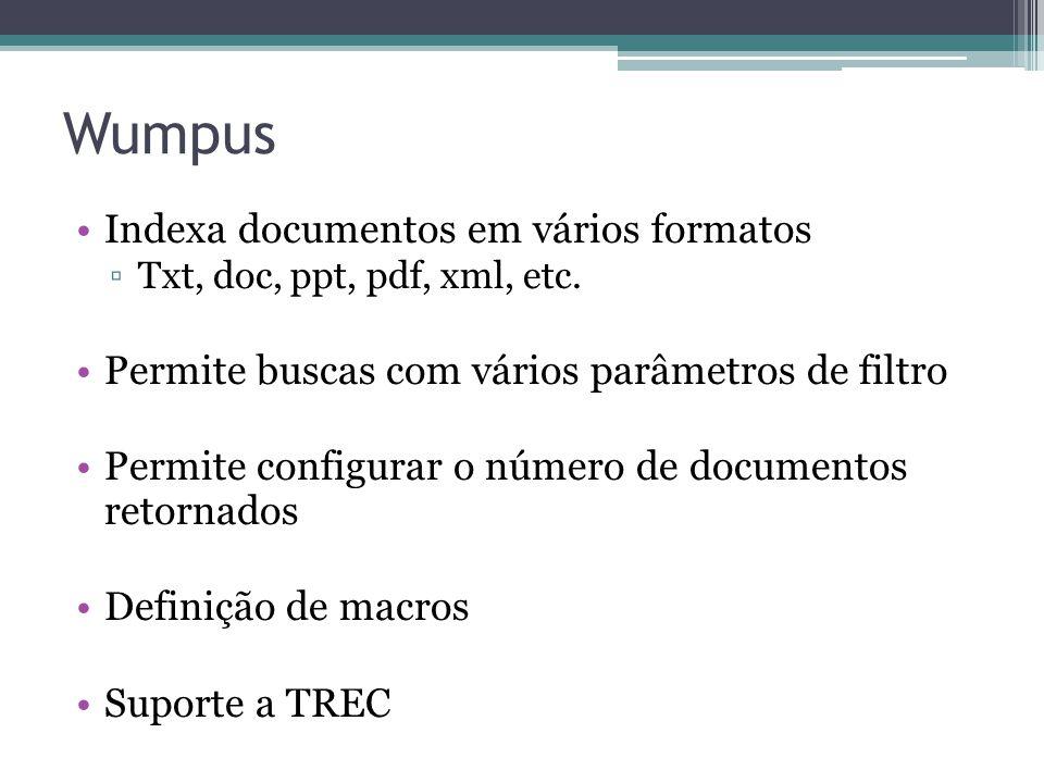 Wumpus •Indexa documentos em vários formatos ▫Txt, doc, ppt, pdf, xml, etc. •Permite buscas com vários parâmetros de filtro •Permite configurar o núme