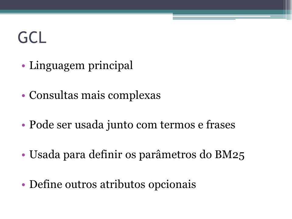 GCL •Linguagem principal •Consultas mais complexas •Pode ser usada junto com termos e frases •Usada para definir os parâmetros do BM25 •Define outros