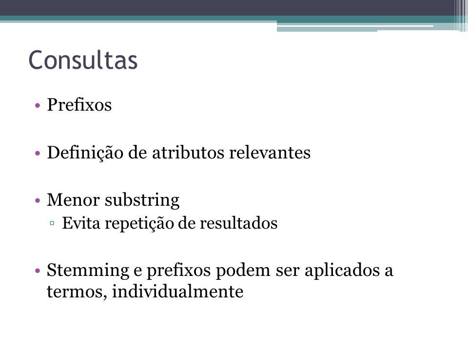 Consultas •Prefixos •Definição de atributos relevantes •Menor substring ▫Evita repetição de resultados •Stemming e prefixos podem ser aplicados a term