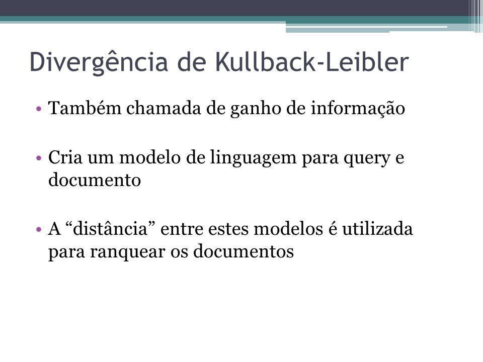 """Divergência de Kullback-Leibler •Também chamada de ganho de informação •Cria um modelo de linguagem para query e documento •A """"distância"""" entre estes"""