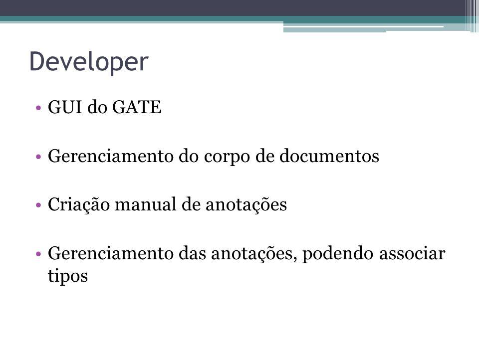 Developer •GUI do GATE •Gerenciamento do corpo de documentos •Criação manual de anotações •Gerenciamento das anotações, podendo associar tipos