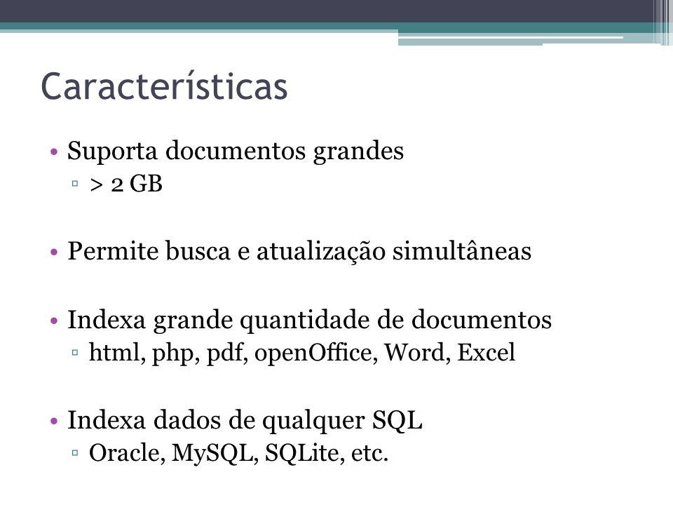 Características •Suporta documentos grandes ▫> 2 GB •Permite busca e atualização simultâneas •Indexa grande quantidade de documentos ▫html, php, pdf,