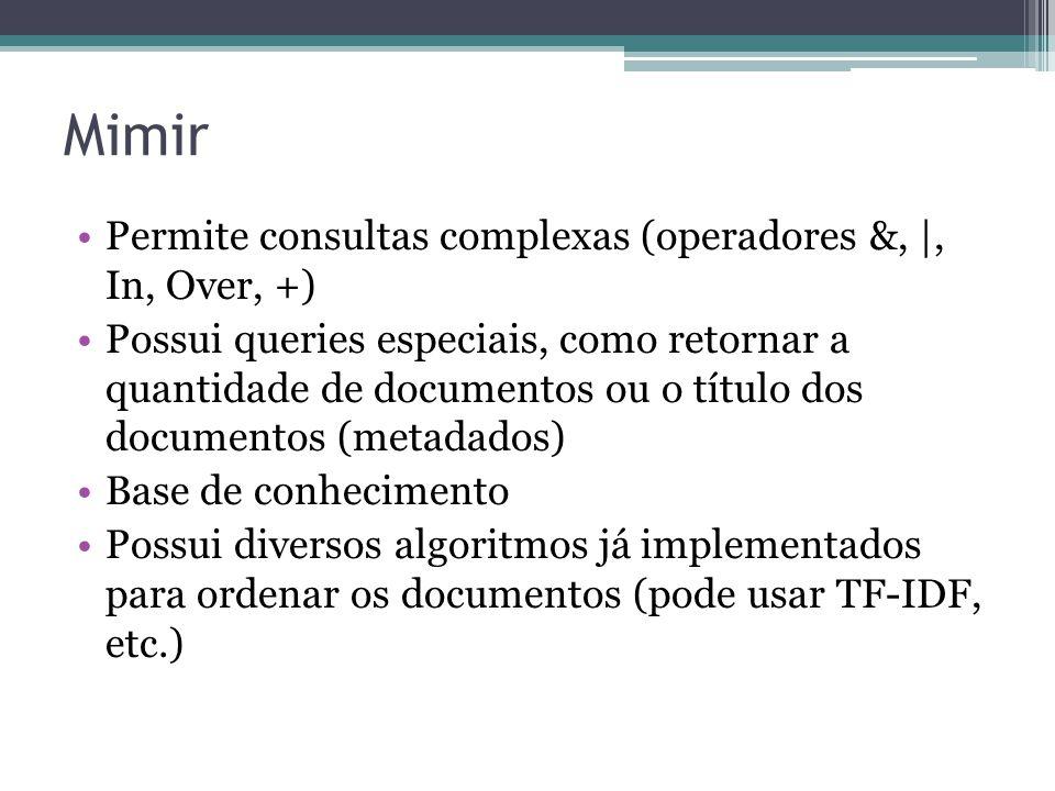 Mimir •Permite consultas complexas (operadores &, |, In, Over, +) •Possui queries especiais, como retornar a quantidade de documentos ou o título dos