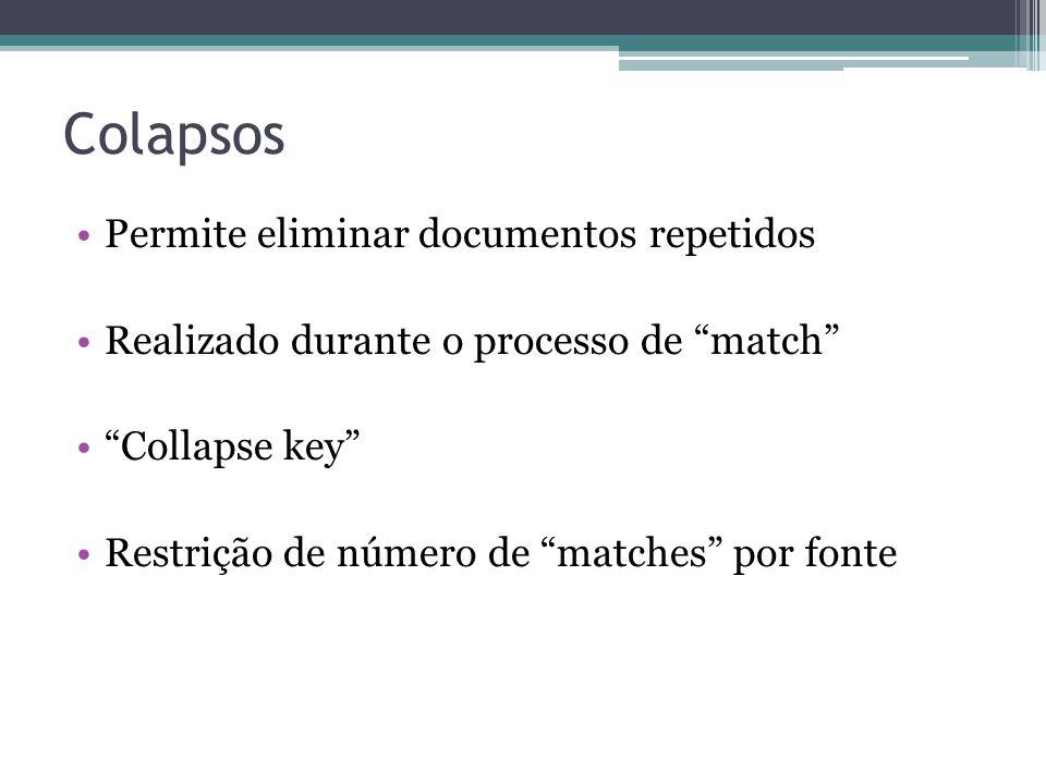 """Colapsos •Permite eliminar documentos repetidos •Realizado durante o processo de """"match"""" •""""Collapse key"""" •Restrição de número de """"matches"""" por fonte"""