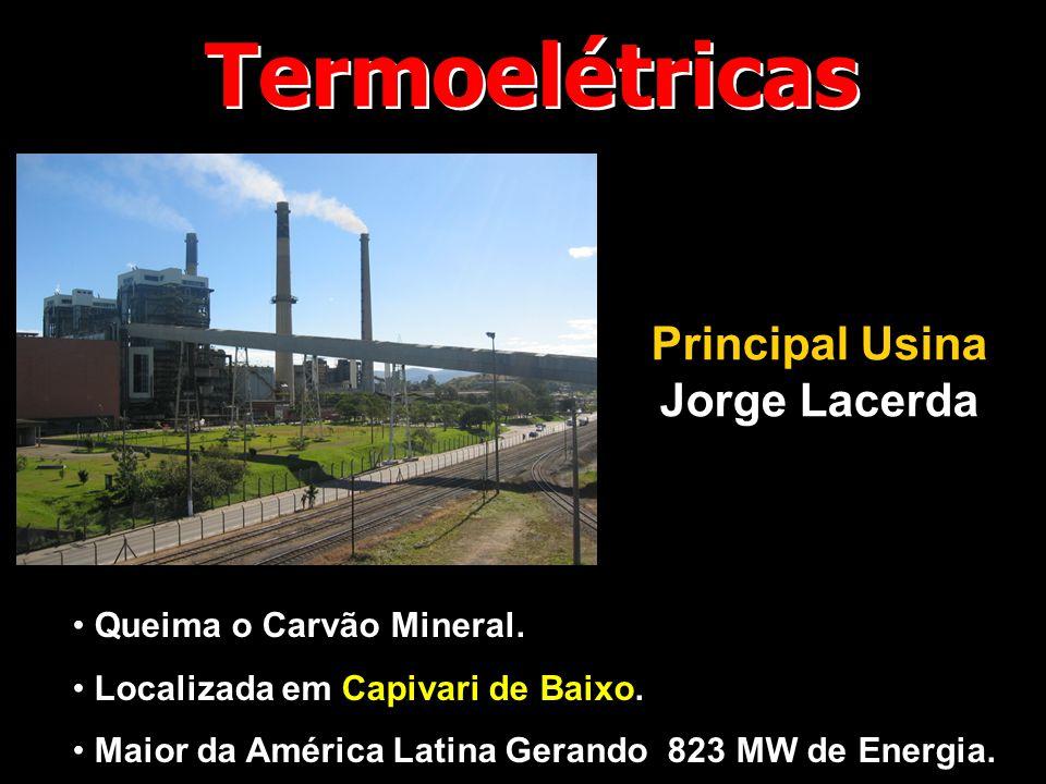 Termoelétricas Principal Usina Jorge Lacerda • Queima o Carvão Mineral. • Localizada em Capivari de Baixo. • Maior da América Latina Gerando 823 MW de