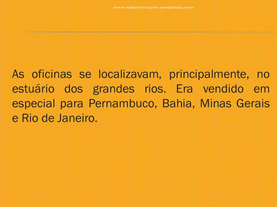 As oficinas se localizavam, principalmente, no estuário dos grandes rios. Era vendido em especial para Pernambuco, Bahia, Minas Gerais e Rio de Janeir