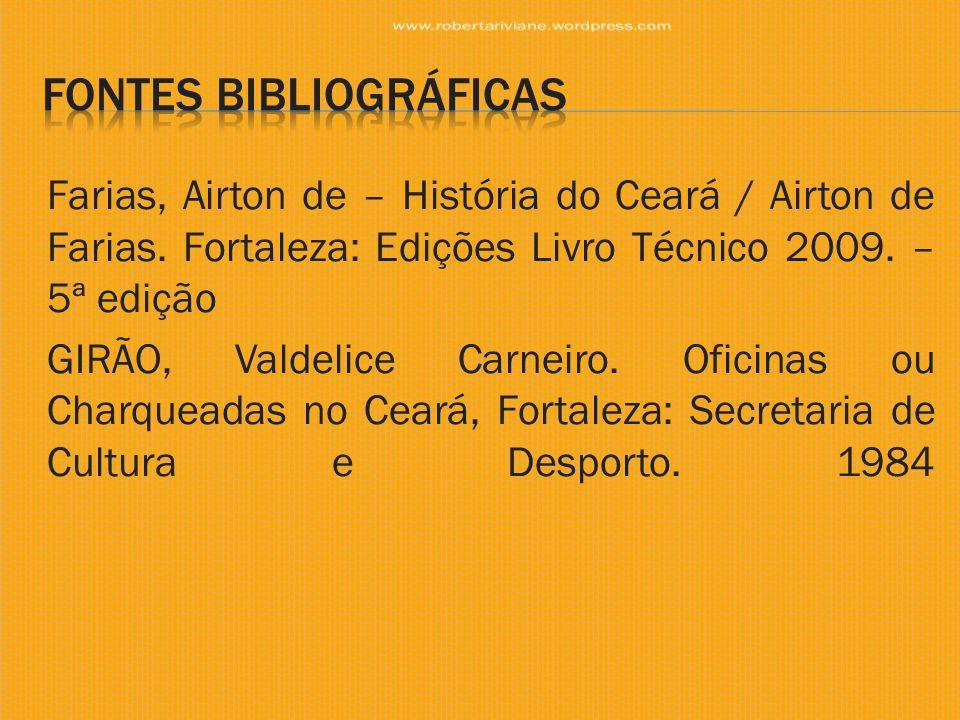 Farias, Airton de – História do Ceará / Airton de Farias. Fortaleza: Edições Livro Técnico 2009. – 5ª edição GIRÃO, Valdelice Carneiro. Oficinas ou Ch