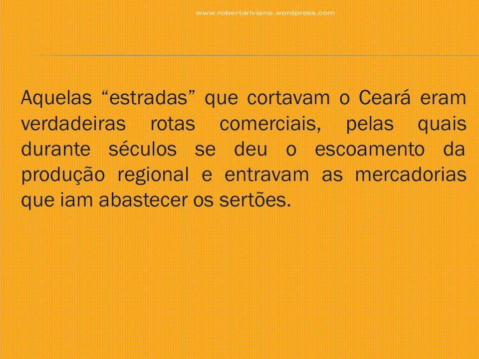 Entre estes caminhos, destacava-se a Estrada Geral do Jaguaribe, a mais importante via de comunicação local, cortando a capitania de norte a sul (partia da região do Aracati, seguia o rio Jaguaribe, passava por Russas e Icó, chegando ao Cariri e depois ao médio São Francisco).