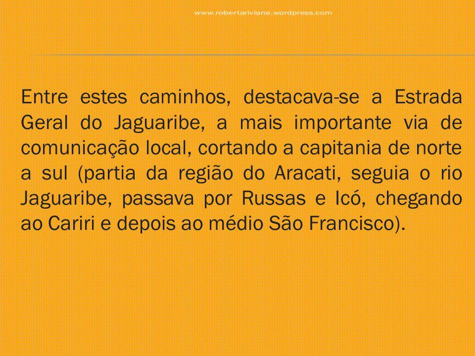 Entre estes caminhos, destacava-se a Estrada Geral do Jaguaribe, a mais importante via de comunicação local, cortando a capitania de norte a sul (part
