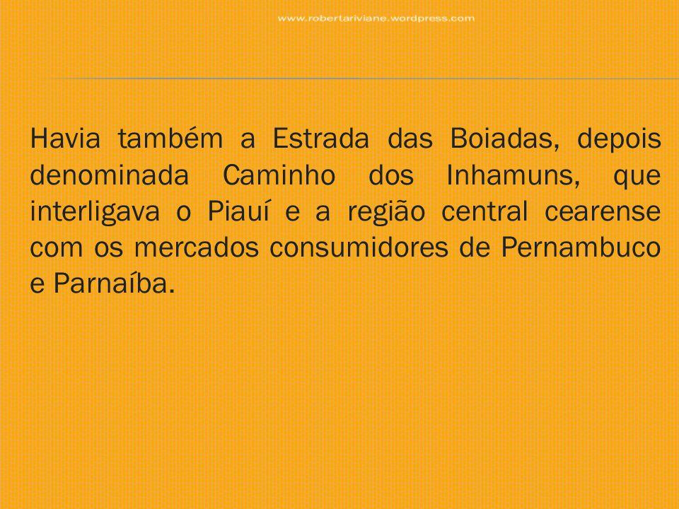 Havia também a Estrada das Boiadas, depois denominada Caminho dos Inhamuns, que interligava o Piauí e a região central cearense com os mercados consum