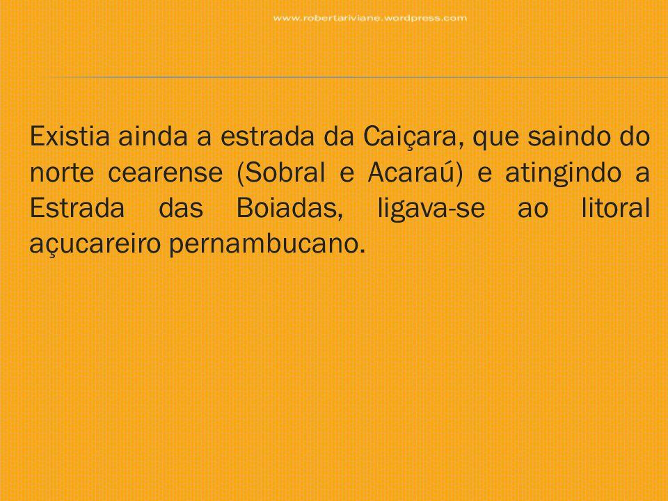 Existia ainda a estrada da Caiçara, que saindo do norte cearense (Sobral e Acaraú) e atingindo a Estrada das Boiadas, ligava-se ao litoral açucareiro