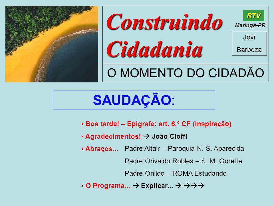 Construindo Cidadania Jovi Barboza O MOMENTO DO CIDADÃO RTV Maringá-PR SAUDAÇÃO: • Boa tarde.