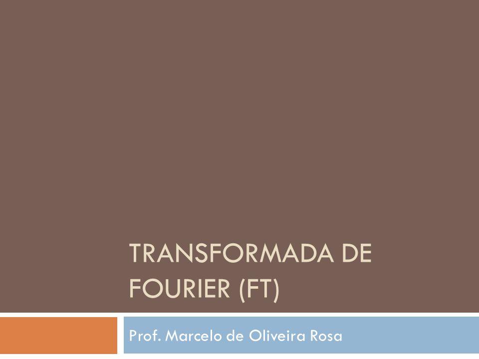 TRANSFORMADA DE FOURIER (FT) Prof. Marcelo de Oliveira Rosa