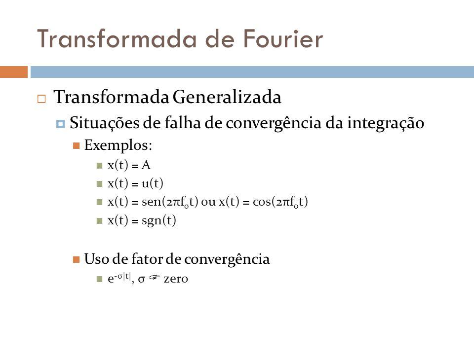 Transformada de Fourier  Transformada Generalizada  Situações de falha de convergência da integração  Exemplos:  x(t) = A  x(t) = u(t)  x(t) = sen(2πf 0 t) ou x(t) = cos(2πf 0 t)  x(t) = sgn(t)  Uso de fator de convergência  e -σ|t|, σ  zero