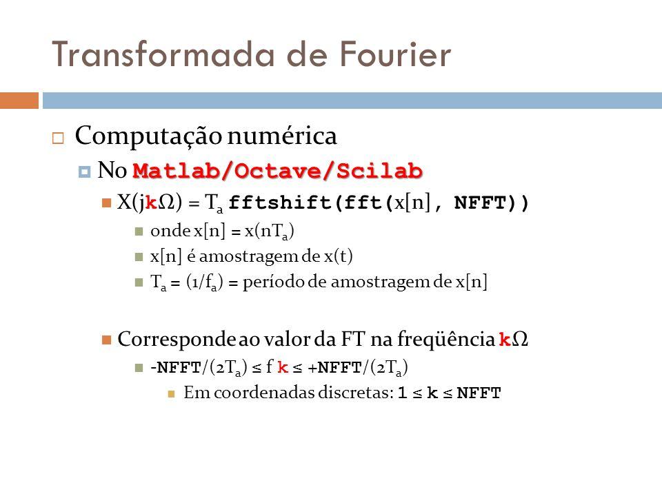 Transformada de Fourier  Computação numérica Matlab/Octave/Scilab  No Matlab/Octave/Scilab  X(j k Ω) = T a fftshift(fft( x[n], NFFT))  onde x[n] = x(nT a )  x[n] é amostragem de x(t)  T a = (1/f a ) = período de amostragem de x[n]  Corresponde ao valor da FT na freqüência k Ω  - NFFT /(2T a ) ≤ f k ≤ + NFFT /(2T a )  Em coordenadas discretas: 1 ≤ k ≤ NFFT
