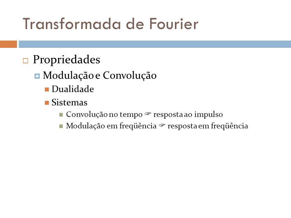 Transformada de Fourier  Propriedades  Modulação e Convolução  Dualidade  Sistemas  Convolução no tempo  resposta ao impulso  Modulação em freqüência  resposta em freqüência