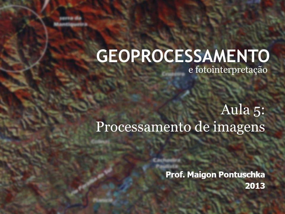 GEOPROCESSAMENTO e fotointerpretação Prof. Maigon Pontuschka 2013 Aula 5: Processamento de imagens