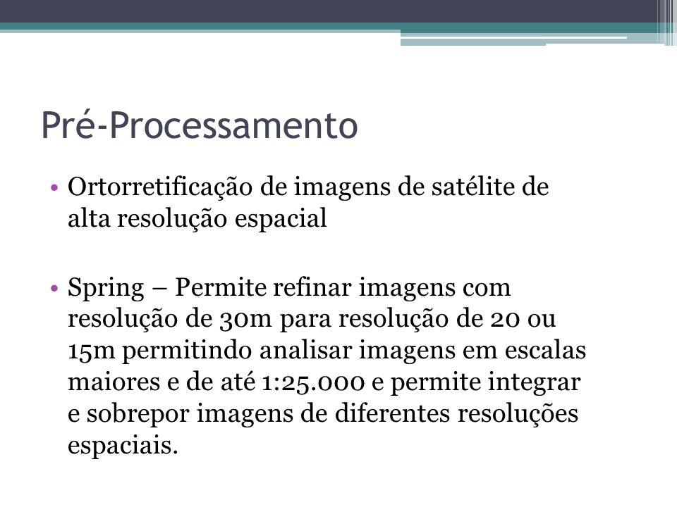 Pré-Processamento •Ortorretificação de imagens de satélite de alta resolução espacial •Spring – Permite refinar imagens com resolução de 30m para reso
