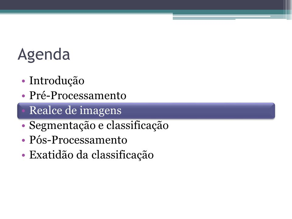Agenda •Introdução •Pré-Processamento •Realce de imagens •Segmentação e classificação •Pós-Processamento •Exatidão da classificação