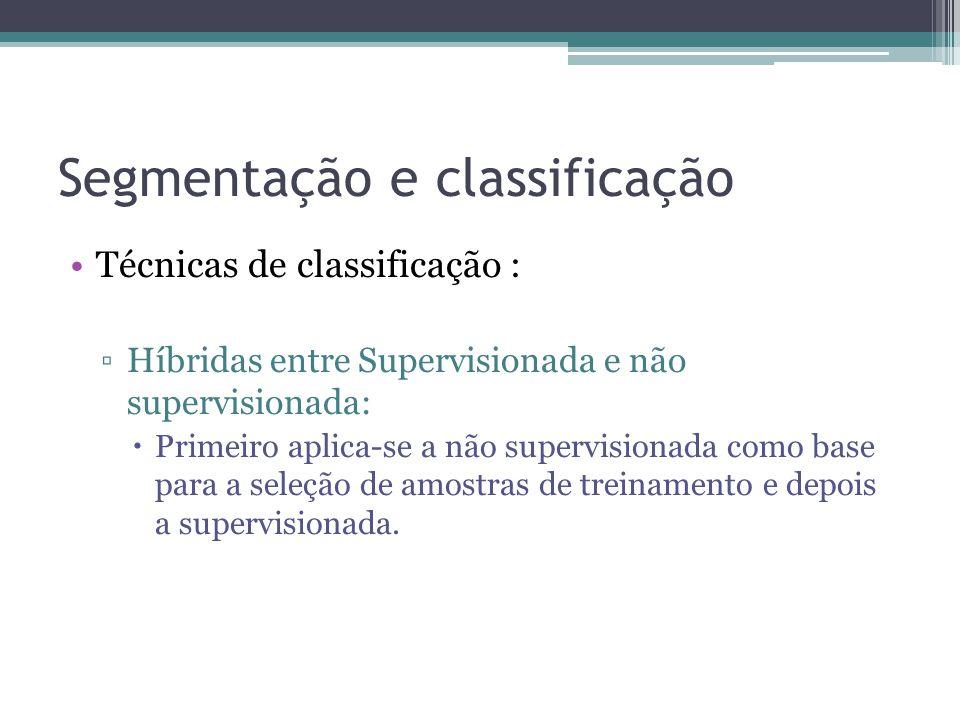 Segmentação e classificação •Técnicas de classificação : ▫Híbridas entre Supervisionada e não supervisionada:  Primeiro aplica-se a não supervisionad