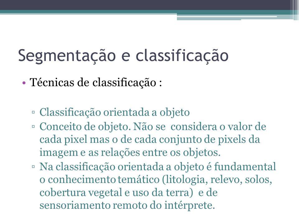 Segmentação e classificação •Técnicas de classificação : ▫Classificação orientada a objeto ▫Conceito de objeto. Não se considera o valor de cada pixel