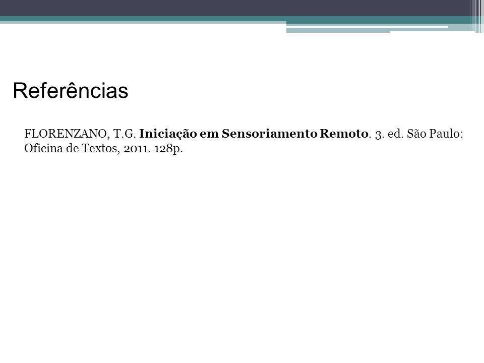 Referências FLORENZANO, T.G. Iniciação em Sensoriamento Remoto. 3. ed. São Paulo: Oficina de Textos, 2011. 128p.
