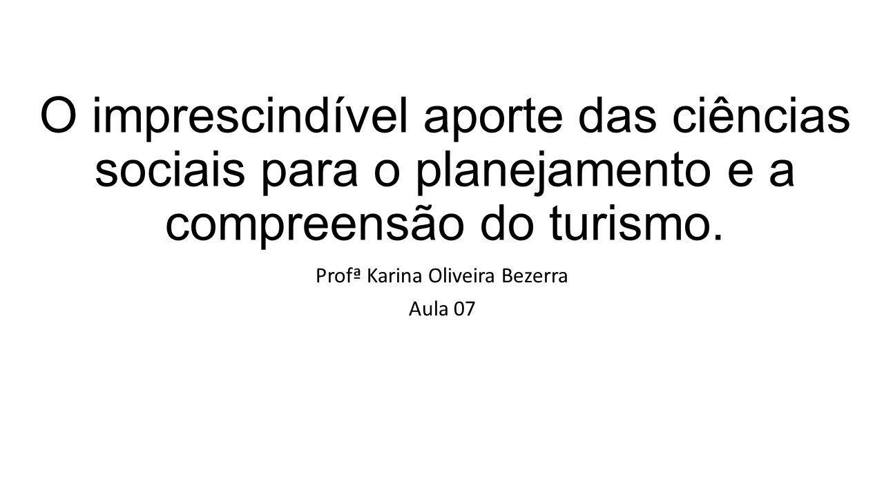 O imprescindível aporte das ciências sociais para o planejamento e a compreensão do turismo. Profª Karina Oliveira Bezerra Aula 07