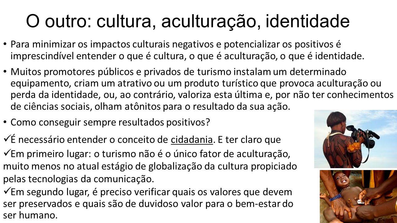 O outro: cultura, aculturação, identidade • Para minimizar os impactos culturais negativos e potencializar os positivos é imprescindível entender o qu