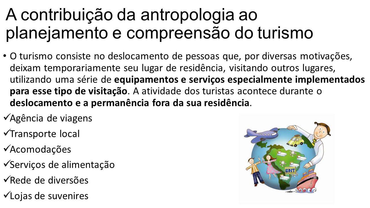 A contribuição da antropologia ao planejamento e compreensão do turismo • O turismo consiste no deslocamento de pessoas que, por diversas motivações,