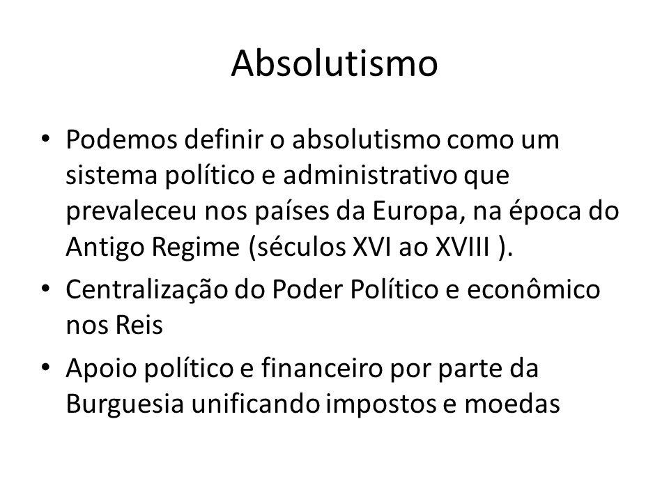Absolutismo • Podemos definir o absolutismo como um sistema político e administrativo que prevaleceu nos países da Europa, na época do Antigo Regime (