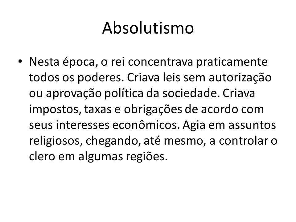 Absolutismo • Nesta época, o rei concentrava praticamente todos os poderes. Criava leis sem autorização ou aprovação política da sociedade. Criava imp