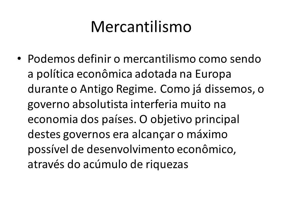 Mercantilismo • Podemos definir o mercantilismo como sendo a política econômica adotada na Europa durante o Antigo Regime. Como já dissemos, o governo