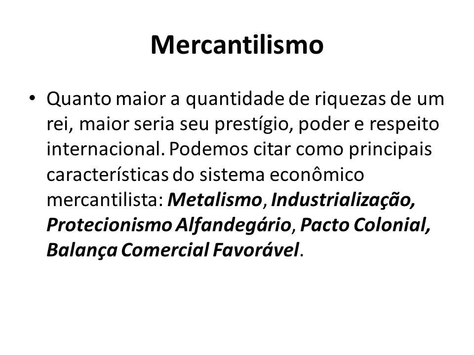 Mercantilismo • Quanto maior a quantidade de riquezas de um rei, maior seria seu prestígio, poder e respeito internacional. Podemos citar como princip