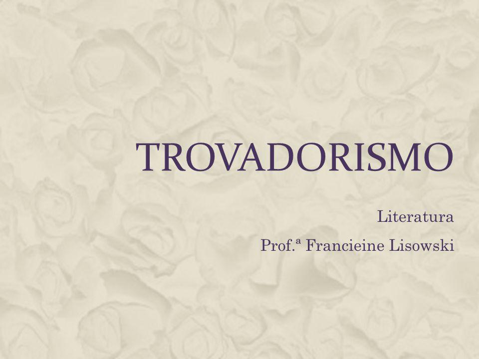 TROVADORISMO Literatura Prof.ª Francieine Lisowski