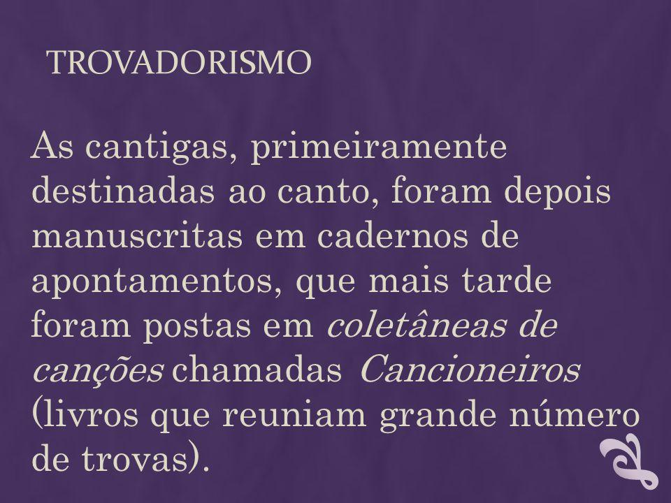 TROVADORISMO As cantigas, primeiramente destinadas ao canto, foram depois manuscritas em cadernos de apontamentos, que mais tarde foram postas em cole