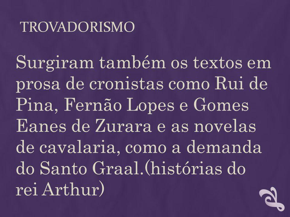 TROVADORISMO Surgiram também os textos em prosa de cronistas como Rui de Pina, Fernão Lopes e Gomes Eanes de Zurara e as novelas de cavalaria, como a