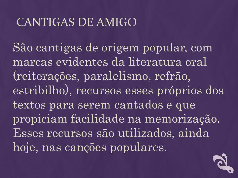 CANTIGAS DE AMIGO São cantigas de origem popular, com marcas evidentes da literatura oral (reiterações, paralelismo, refrão, estribilho), recursos ess