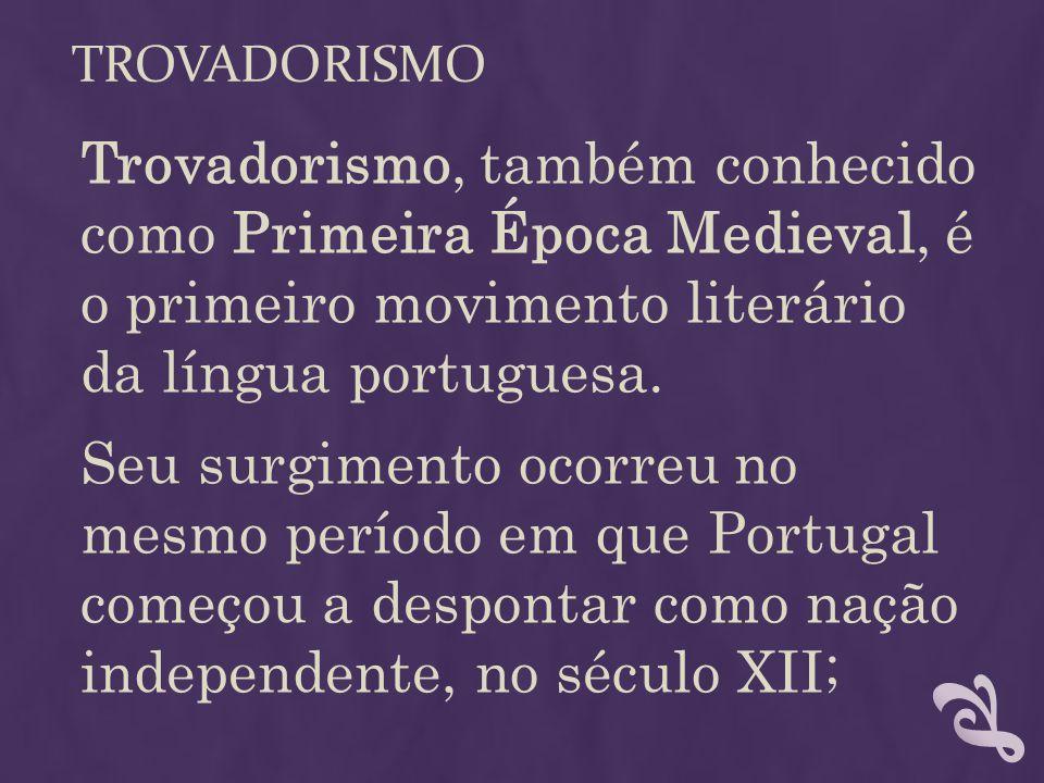 TROVADORISMO Trovadorismo, também conhecido como Primeira Época Medieval, é o primeiro movimento literário da língua portuguesa. Seu surgimento ocorre