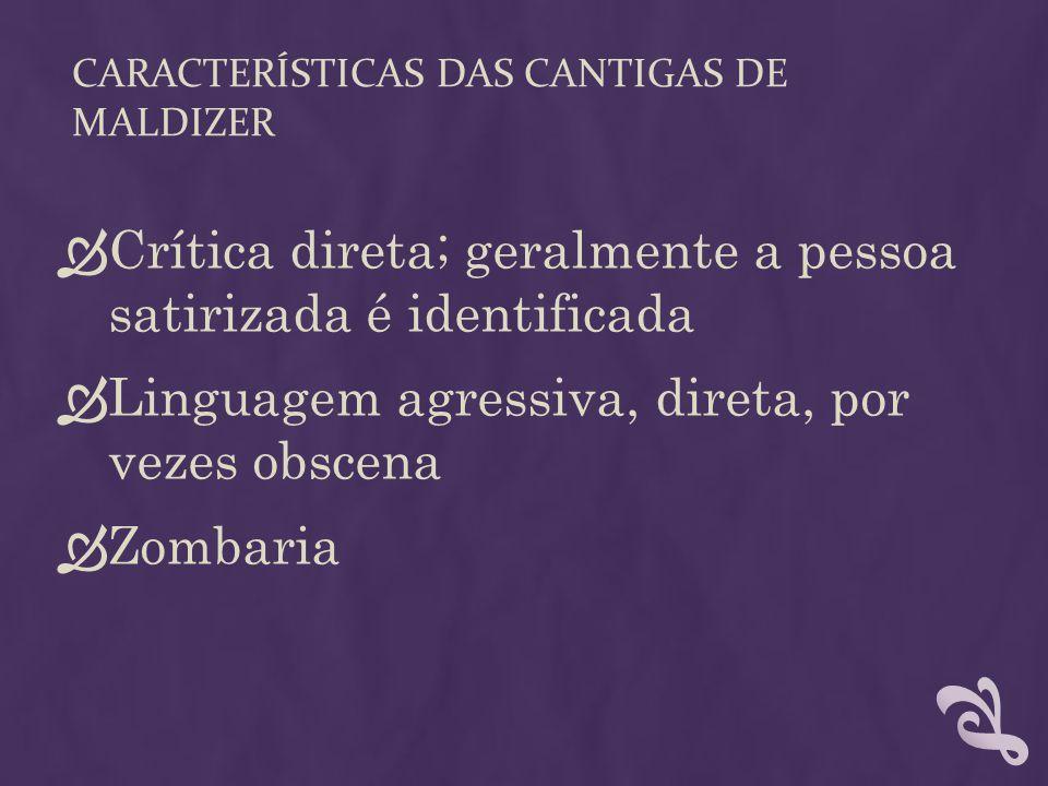 CARACTERÍSTICAS DAS CANTIGAS DE MALDIZER  Crítica direta; geralmente a pessoa satirizada é identificada  Linguagem agressiva, direta, por vezes obsc