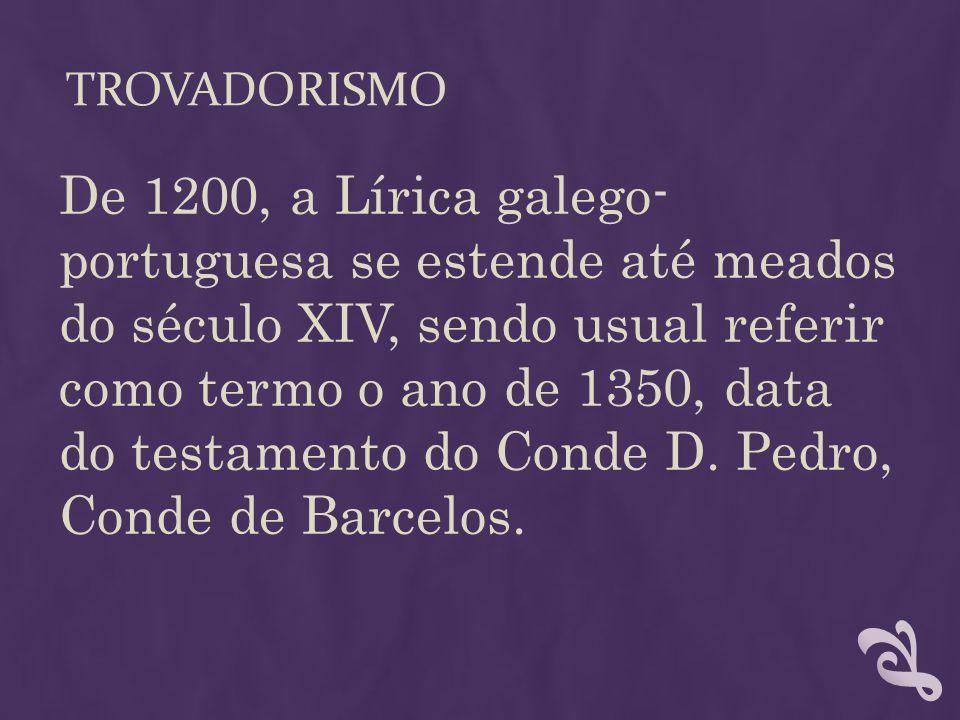 TROVADORISMO De 1200, a Lírica galego- portuguesa se estende até meados do século XIV, sendo usual referir como termo o ano de 1350, data do testament