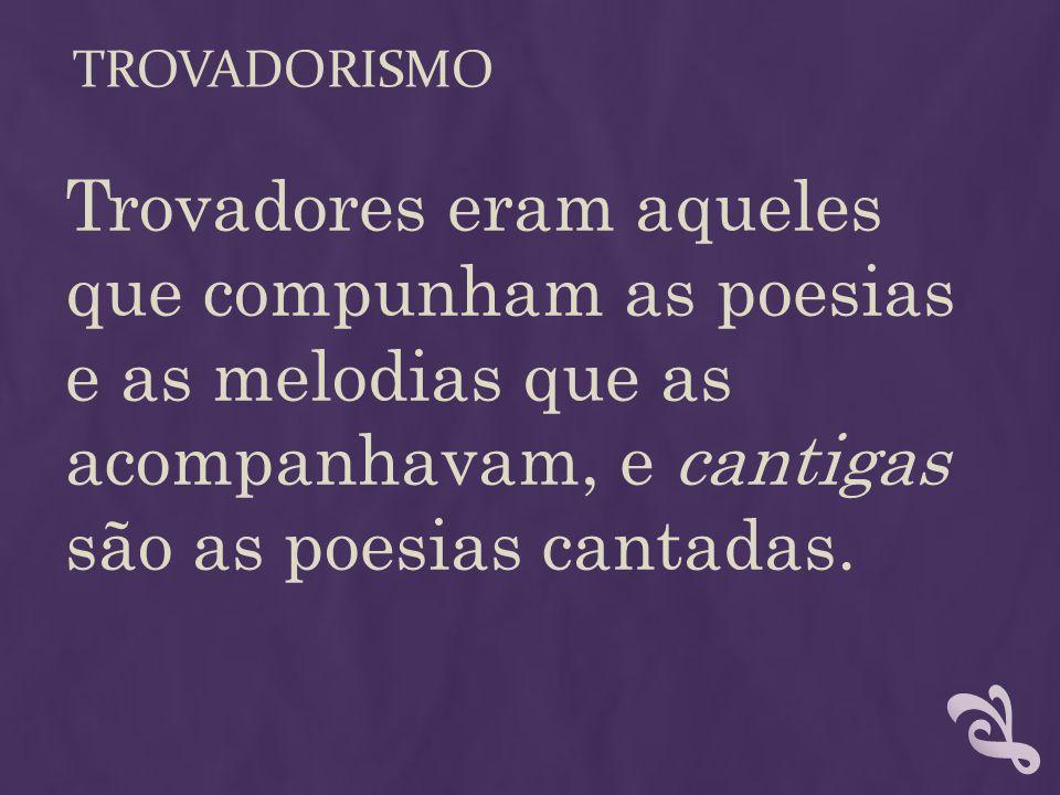 TROVADORISMO Trovadores eram aqueles que compunham as poesias e as melodias que as acompanhavam, e cantigas são as poesias cantadas.