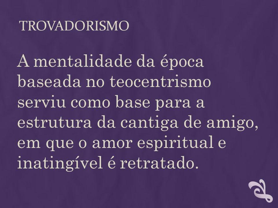TROVADORISMO A mentalidade da época baseada no teocentrismo serviu como base para a estrutura da cantiga de amigo, em que o amor espiritual e inatingí