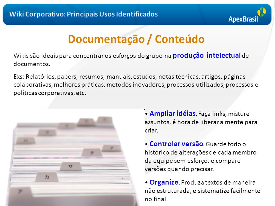 Documentação / Conteúdo Wikis são ideais para concentrar os esforços do grupo na produção intelectual de documentos. Exs: Relatórios, papers, resumos,